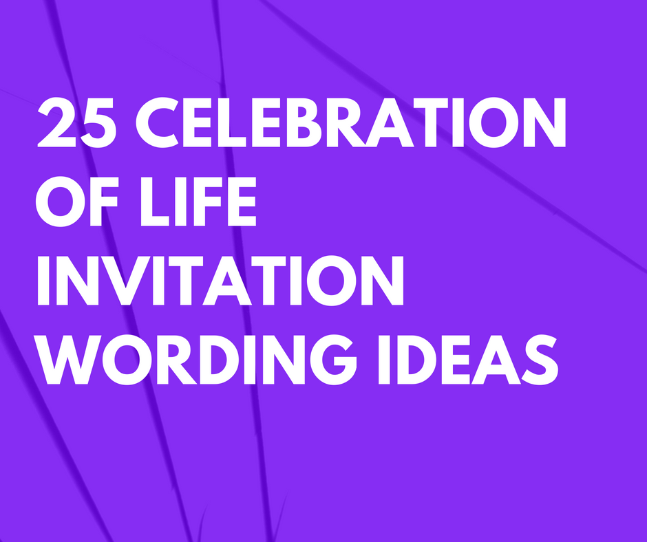 25 Celebration Of Life Invitation Wording Ideas For Memorial After