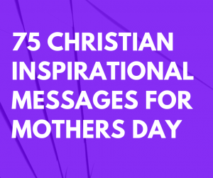 75 Christian Inspirational Messages for Mothers Day